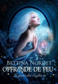 Bettina Nordet - La geste des Exilés Tome 3 : Offrande de feu.