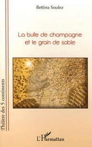 Bettina Soulez - La bulle de champagne et le grain de sable.