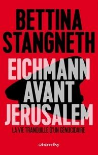 Bettina Stangneth - Eichmann avant Jérusalem - La vie tranquille d'un génocidaire.