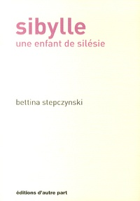Bettina Stepczynski - Sibylle - Une enfant de Silésie.