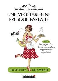 Betty et Alix Lefief-Delcourt - Une végétarienne presque parfaite - Les recettes secrètes et gourmandes.