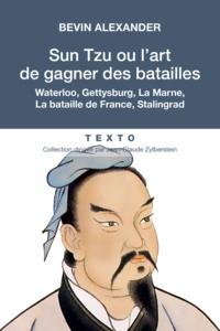Bevin Alexander - Sun Tzu ou l'art de gagner des batailles - Saratoga, Waterloo, Gettysburg, La Marne, La bataille de France, Stalingrad, La Normandie, La Corée.