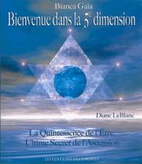 Bianca Gaïa - Bienvenue dans la 5e dimension - La Quintessence de l'Etre, Ultime secret de l'Ascension.