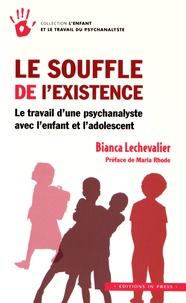 Bianca Lechevalier - Le souffle de l'existence - Le travail d'une psychanalyste avec l'enfant et l'adolescent.