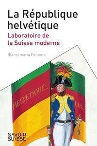 Biancamaria Fontana - La République helvétique - Laboratoire de la Suisse moderne.