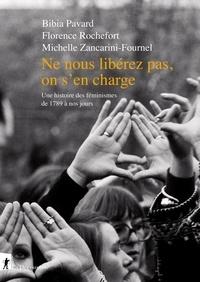 Bibia Pavard et Florence Rochefort - Ne nous libérez pas, on s'en charge - Une histoire des féministes de 1798 à nos jours.
