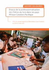 Bibliothèques Sans Frontières - Savoirs solidaires - Enjeux de la professionnalisation des filières du livre dans les pays Afrique-Caraïbes-Pacifique.