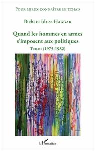 Bichara Idriss Haggar - Quand les hommes en armes s'imposent aux politiques - Tchad (1975-1982).