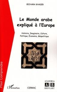 Bichara Khader - Le monde arabe expliqué à l'Europe - Histoire, imaginaire, culture, politique, économie, géopolitique.