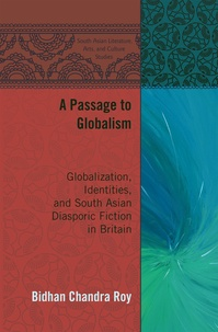 Bidhan chandra Roy - A Passage to Globalism - Globalization, Identities, and South Asian Diasporic Fiction in Britain.