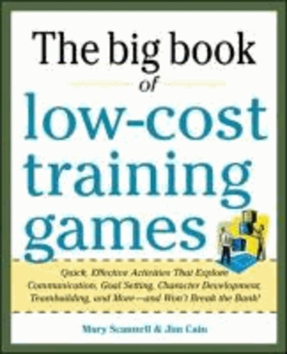 Big Book of Low-Cost Training Games: Quick, Effective Activities that Explore Communication, Goal Setting, Character Development, Teambuilding, and More-And Won't Break the Bank!.