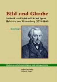 Bild und Glaube - Ästhetik und Spiritualität bei Ignaz Heinrich von Wessenberg (1774-1860).