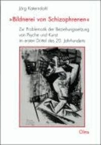 Bildnerei von Schizophrenen - Zur Problematik der Beziehungssetzung von Psyche und Kunst im ersten Drittel des 20. Jahrhunderts.