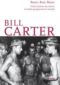 Bill Carter - Boom, Bust, Boom - Petite histoire du cuivre, le métal qui gouverne le monde.