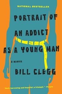 Bill Clegg - Portrait of an Addict as a Young Man - A Memoir.