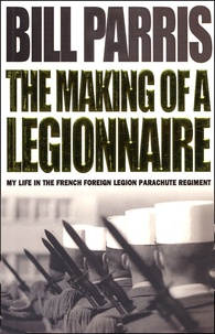 Bill Parris - The Making of a Legionnaire - My Life in the French Foreign Legion Parachute Regiment.