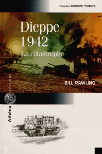 Bill Rawling - Dieppe 1942 - La catastrophe.