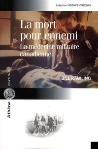 Bill Rawling - La mort pour ennemi - La médecine militaire canadienne.