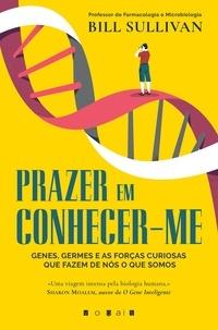 Bill Sullivan - Prazer em Conhecer-me - Genes, Germes e as Forças Curiosas Que Fazem de Nós o Que Somos.