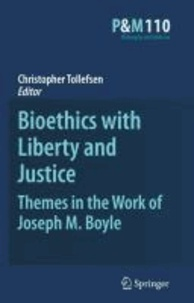Christopher Tollefsen - Bioethics with Liberty and Justice: Themes in the Work of Joseph M. Boyle.