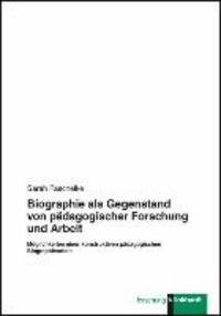 Biographie als Gegenstand von pädagogischer Forschung und Arbeit - Möglichkeiten einer konstruktiven pädagogischen Biographiearbeit.