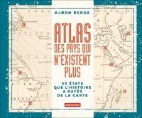 Bjorn Berge - Atlas des pays qui n'existent plus - 50 Etats que l'histoire a rayés de la carte.