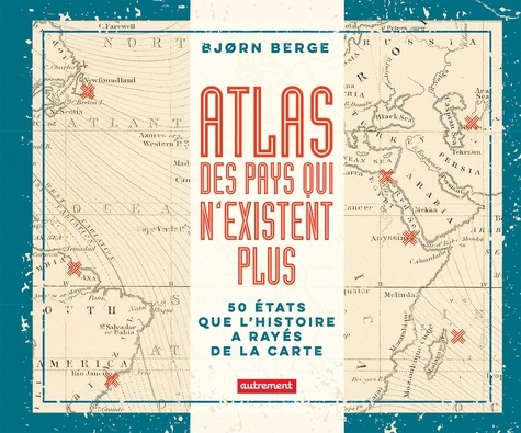 Atlas des pays qui n'existent plus. 50 Etats que l'histoire a rayés de la carte