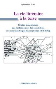Björn-Olav Dozo - La Vie littéraire à la toise - Études quantitatives des professions et des sociabilités des écrivains belges francophones (1918-1940).
