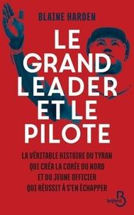 Blaine Harden - Le grand leader et le pilote - La véritable histoire du tyran qui créa la Corée du Nord et du jeune officier qui réussit à s'en échapper.