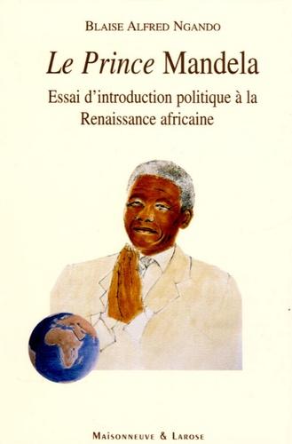 Blaise Alfred Ngando - Le Prince Mandela - Essai d'introduction politique à la Renaissance africaine.