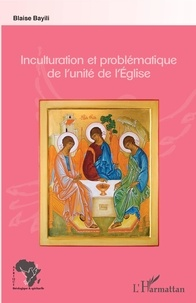Téléchargez des livres en ligne gratuitement pdf Inculturation et problématique de l'unité de l'Eglise par Blaise Bayili
