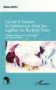 Blaise Bayili - La vie à travers la naissance chez les Lyelae du Burkina Faso - Problématique d'une théologie de l'inculturation.