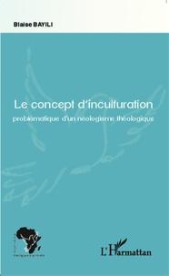 Blaise Bayili - Le concept d'inculturation - Problématique d'un néologisme théologique.