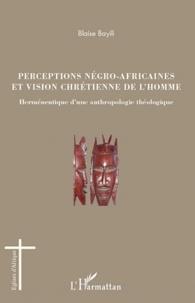 Blaise Bayili - Perceptions négro-africaines et vision chrétienne de l'homme - Herméneutique d'une anthropologie théologique.