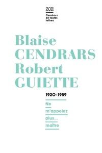 Blaise Cendrars et Robert Guiette - Blaise Cendrars / Robert Guiette.  1920-1959 - Ne m'appelez plus... maître.