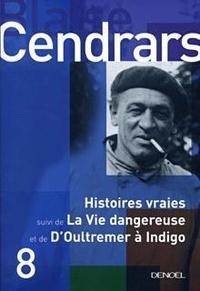 Blaise Cendrars - Histoires vraies - Suivi de La Vie dangereuse ; D'Outremer à Indigo.