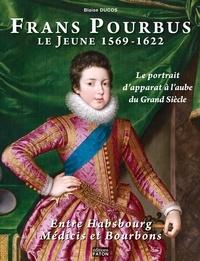 Blaise Ducos - Frans Pourbus le jeune (1569-1622) - Le portrait d'apparat à l'aube du Grand siècle entre Habsbourg, Médicis et Bourbons.