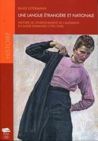 Blaise Extermann - Une langue étrangère et nationale - Histoire de l'enseignement de l'allemand en Suisse romande (1790-1940).