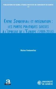 Blaise Fontanellaz - Entre Sonderfall et intégration - Les partis politiques suisses à l'épreuve de l'Europe (1989-2014).