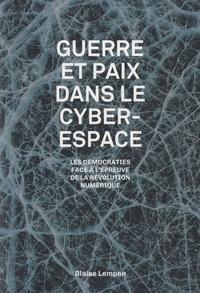 Blaise Lempen - Guerre et paix dans le cyberespace - Les démocraties à l'épreuve de la révolution numérique.