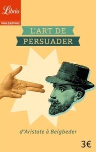 Blaise Pascal - L'art de persuader - D'Aristote à Beigbeder.
