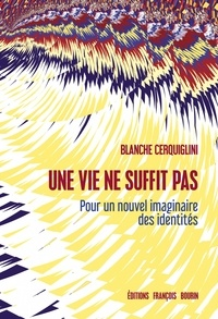 Blanche Cerquiglini - Une vie ne suffit pas - Pour un nouvel imaginaire des identités.