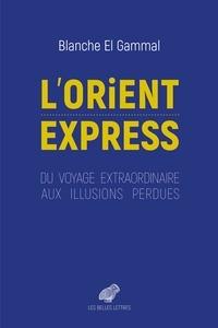Blanche El Gammal - L'Orient-Express - Du voyage extraordinaire aux illusions perdues.