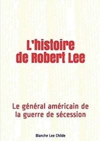 Blanche Lee Childe - L'histoire de Robert Lee - Le général américain de la guerre de sécession.