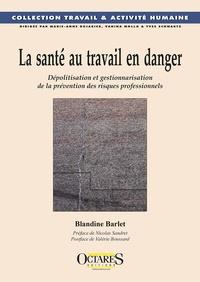 Blandine Barlet - La santé au travail en danger - Dépolitisation et gestionnarisation de la prévention des risques professionnels.