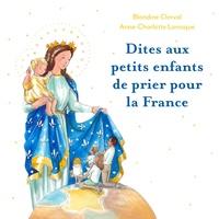 Blandine Clerval et Anne-Charlotte Larroque - Dites aux petits enfants de prier pour la France.