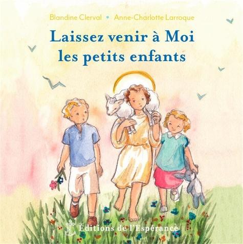 Blandine Clerval et Anne-Charlotte Larroque - Laissez venir à Moi les petits enfants.