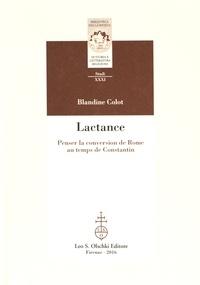 Blandine Colot - Lactance - Penser la conversion de Rome au temps de Constantin.