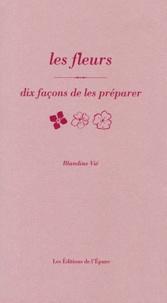 Blandine Vié - Les fleurs - Dix façons de les préparer.