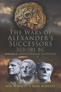 Bob Bennett et Mike Roberts - The Wars of Alexander's Successors 323-281 BC - Volume 1, Commanders and Campaigns.
